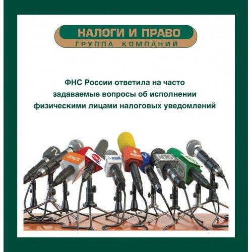 ФНС России ответила на часто задаваемые вопросы об исполнении физическими лицами налоговых уведомлений